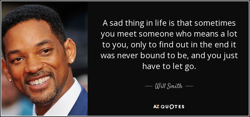 A sad thing in life is that sometimes you meet someone who means a lot to you, only to find out in the end it was never bound to be, and you just have to let go. - Will Smith