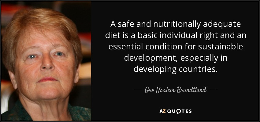A safe and nutritionally adequate diet is a basic individual right and an essential condition for sustainable development, especially in developing countries. - Gro Harlem Brundtland