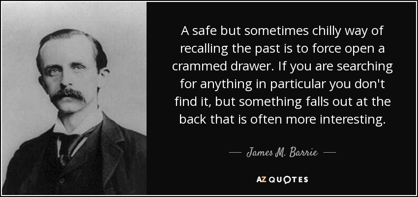 A safe but sometimes chilly way of recalling the past is to force open a crammed drawer. If you are searching for anything in particular you don't find it, but something falls out at the back that is often more interesting. - James M. Barrie