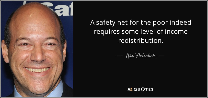 A safety net for the poor indeed requires some level of income redistribution. - Ari Fleischer