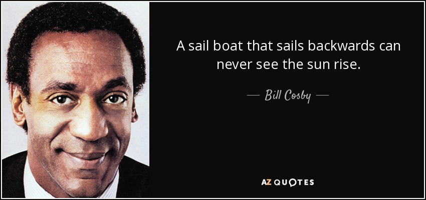 A sail boat that sails backwards can never see the sun rise. - Bill Cosby