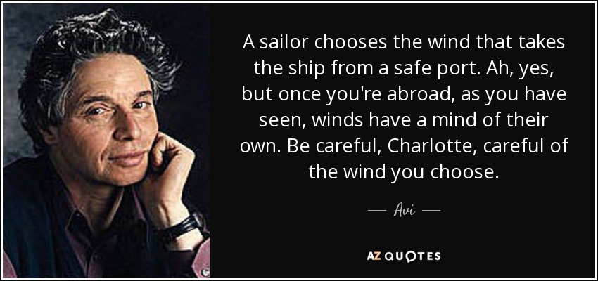 A sailor chooses the wind that takes the ship from a safe port. Ah, yes, but once you're abroad, as you have seen, winds have a mind of their own. Be careful, Charlotte, careful of the wind you choose. - Avi