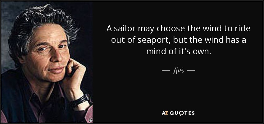 A sailor may choose the wind to ride out of seaport, but the wind has a mind of it's own. - Avi
