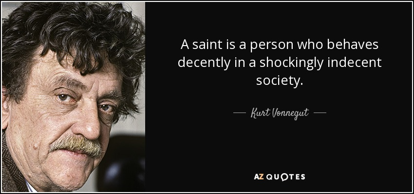 A saint is a person who behaves decently in a shockingly indecent society. - Kurt Vonnegut