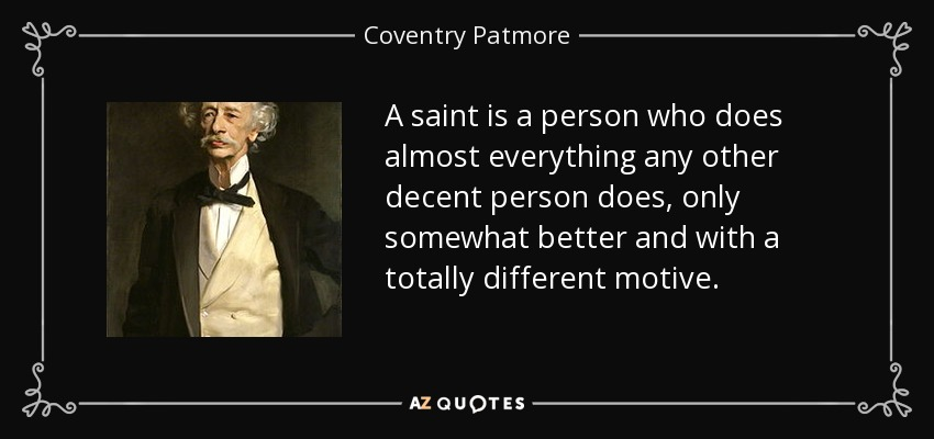 A saint is a person who does almost everything any other decent person does, only somewhat better and with a totally different motive. - Coventry Patmore