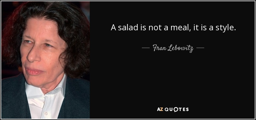 A salad is not a meal, it is a style. - Fran Lebowitz