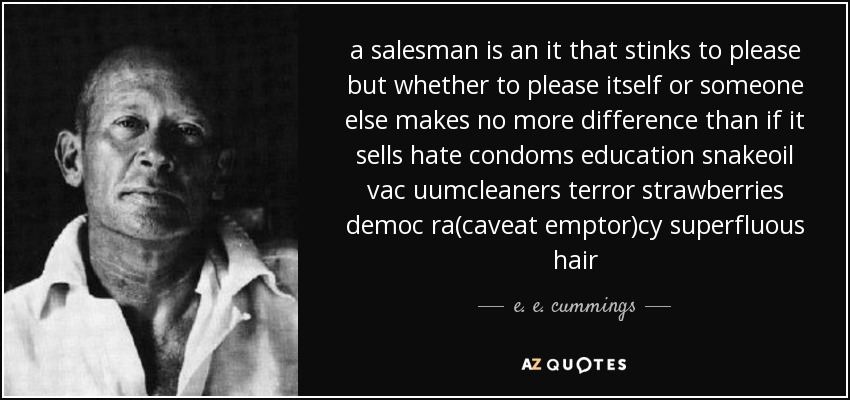 a salesman is an it that stinks to please but whether to please itself or someone else makes no more difference than if it sells hate condoms education snakeoil vac uumcleaners terror strawberries democ ra(caveat emptor)cy superfluous hair - e. e. cummings