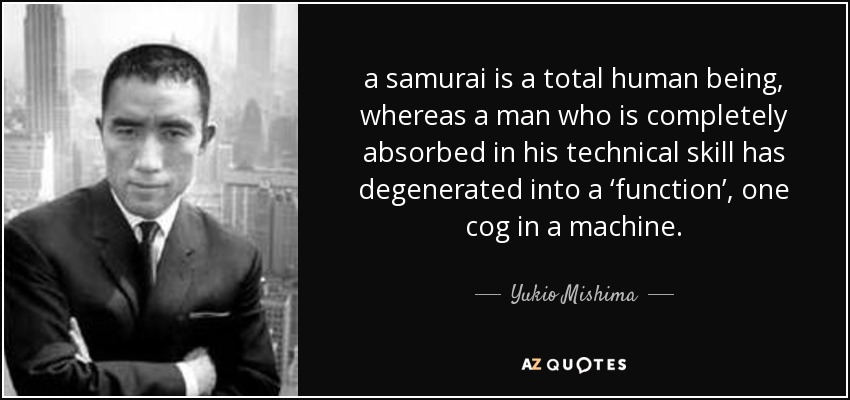 a samurai is a total human being, whereas a man who is completely absorbed in his technical skill has degenerated into a 'function', one cog in a machine. - Yukio Mishima