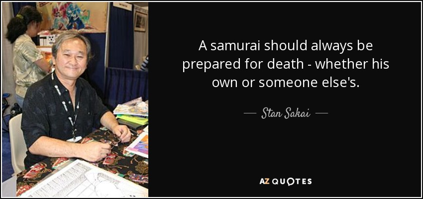 A samurai should always be prepared for death - whether his own or someone else's. - Stan Sakai