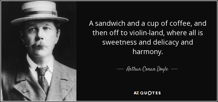A sandwich and a cup of coffee, and then off to violin-land, where all is sweetness and delicacy and harmony. - Arthur Conan Doyle