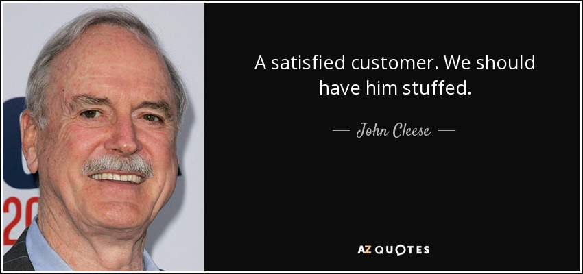 A satisfied customer. We should have him stuffed. - John Cleese