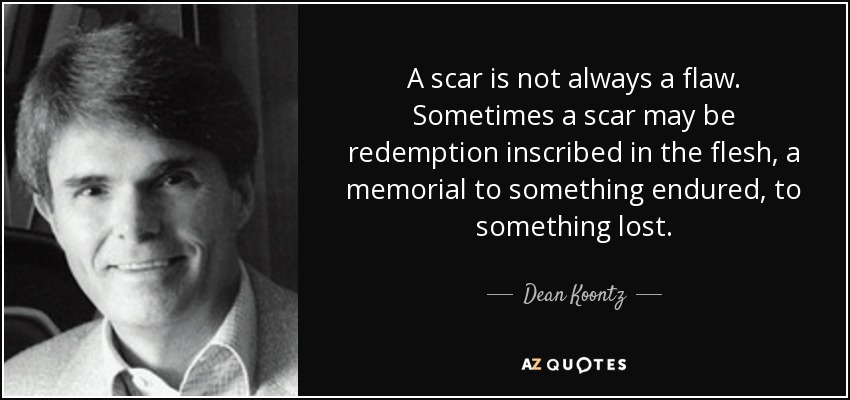 A scar is not always a flaw. Sometimes a scar may be redemption inscribed in the flesh, a memorial to something endured, to something lost. - Dean Koontz