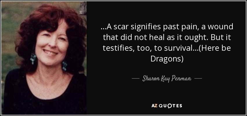...A scar signifies past pain, a wound that did not heal as it ought. But it testifies, too, to survival...(Here be Dragons) - Sharon Kay Penman