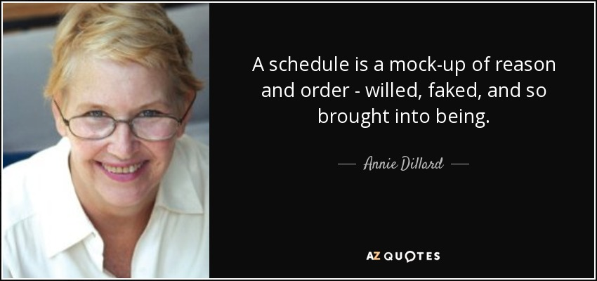 A schedule is a mock-up of reason and order - willed, faked, and so brought into being. - Annie Dillard