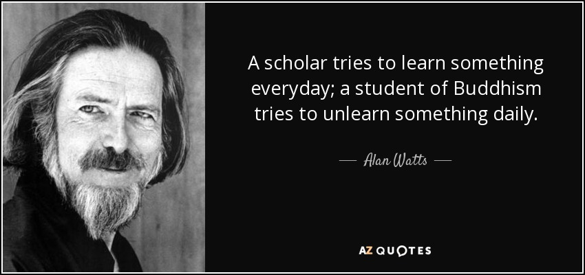 A scholar tries to learn something everyday; a student of Buddhism tries to unlearn something daily. - Alan Watts