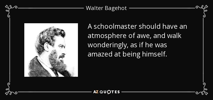 A schoolmaster should have an atmosphere of awe, and walk wonderingly, as if he was amazed at being himself. - Walter Bagehot