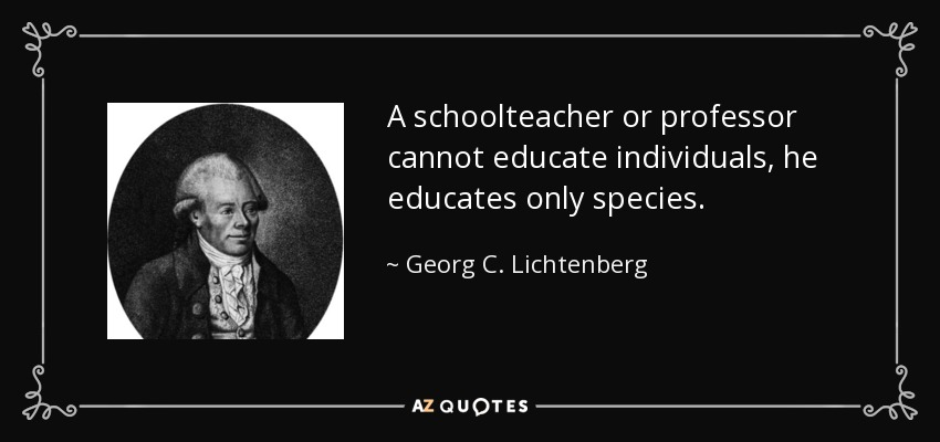 A schoolteacher or professor cannot educate individuals, he educates only species. - Georg C. Lichtenberg