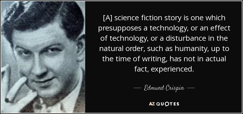 [A] science fiction story is one which presupposes a technology, or an effect of technology, or a disturbance in the natural order, such as humanity, up to the time of writing, has not in actual fact, experienced. - Edmund Crispin