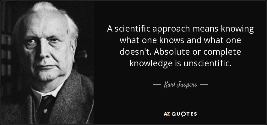 A scientific approach means knowing what one knows and what one doesn't. Absolute or complete knowledge is unscientific. - Karl Jaspers