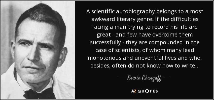 A scientific autobiography belongs to a most awkward literary genre. If the difficulties facing a man trying to record his life are great - and few have overcome them successfully - they are compounded in the case of scientists, of whom many lead monotonous and uneventful lives and who, besides, often do not know how to write . . . - Erwin Chargaff