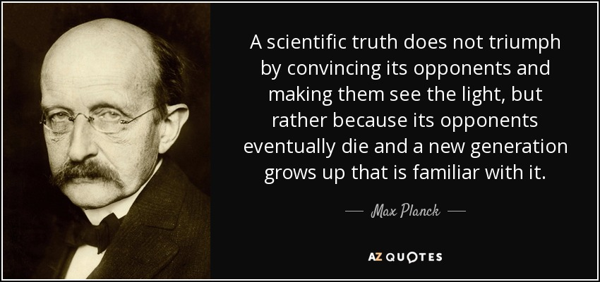 A scientific truth does not triumph by convincing its opponents and making them see the light, but rather because its opponents eventually die and a new generation grows up that is familiar with it. - Max Planck