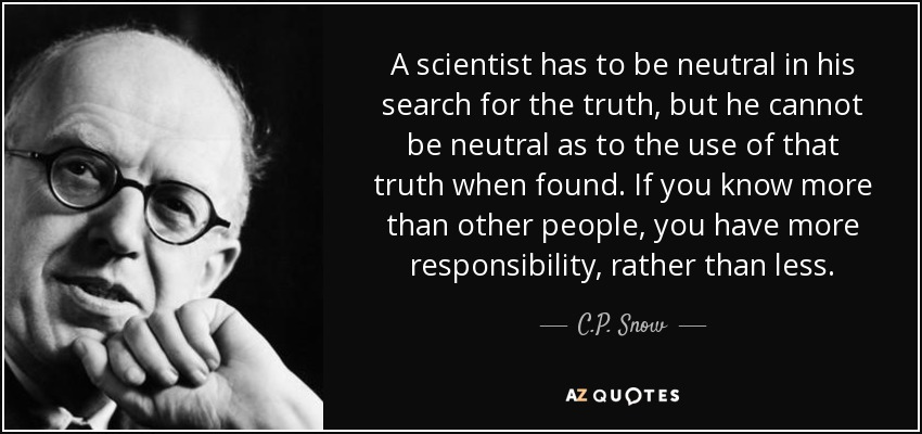 A scientist has to be neutral in his search for the truth, but he cannot be neutral as to the use of that truth when found. If you know more than other people, you have more responsibility, rather than less. - C.P. Snow