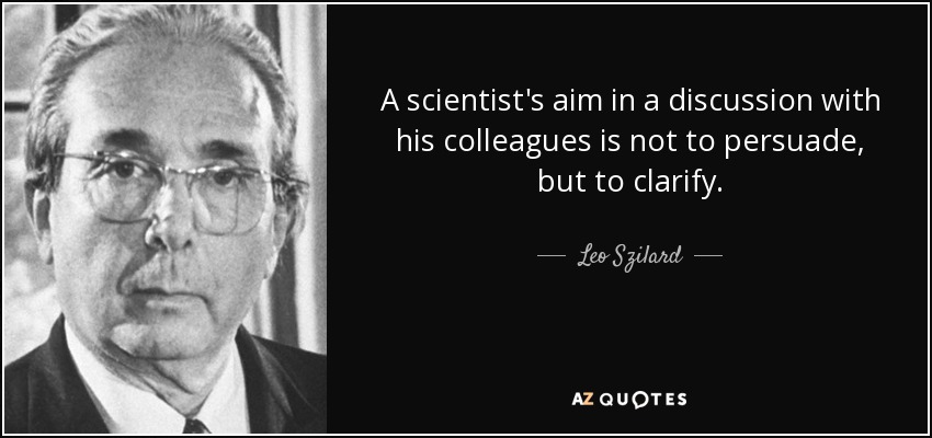A scientist's aim in a discussion with his colleagues is not to persuade, but to clarify. - Leo Szilard