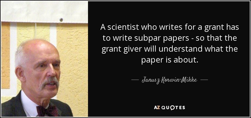 A scientist who writes for a grant has to write subpar papers - so that the grant giver will understand what the paper is about. - Janusz Korwin-Mikke