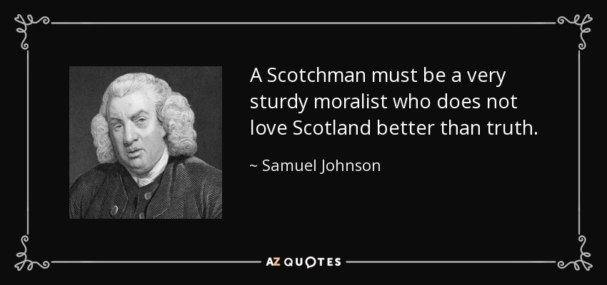 A Scotchman must be a very sturdy moralist who does not love Scotland better than truth. - Samuel Johnson