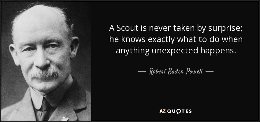 A Scout is never taken by surprise; he knows exactly what to do when anything unexpected happens. - Robert Baden-Powell