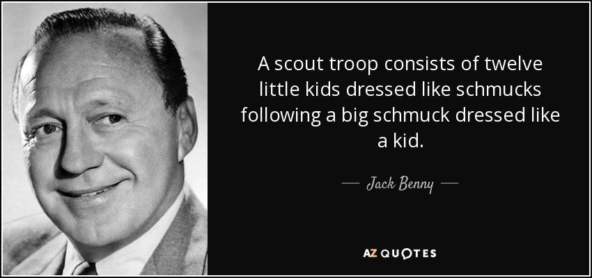 A scout troop consists of twelve little kids dressed like schmucks following a big schmuck dressed like a kid. - Jack Benny
