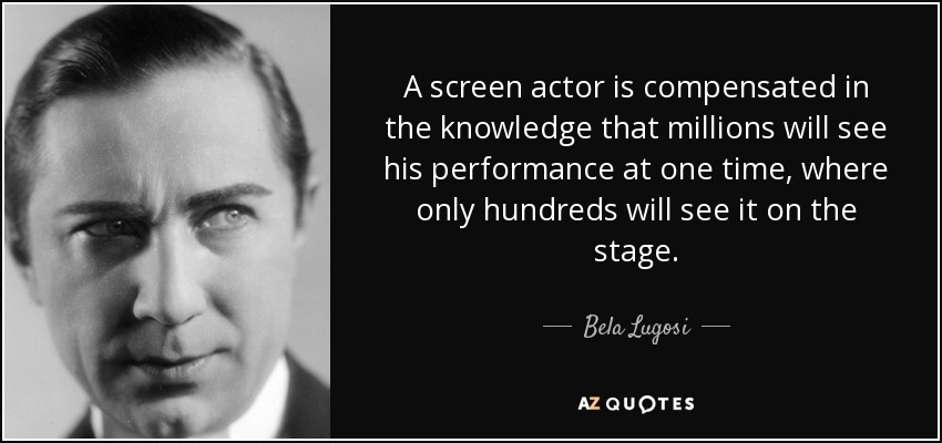 A screen actor is compensated in the knowledge that millions will see his performance at one time, where only hundreds will see it on the stage. - Bela Lugosi