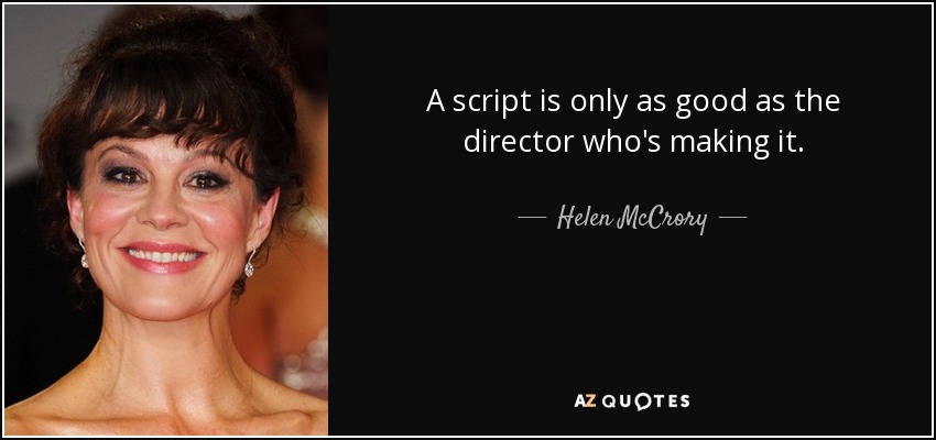 A script is only as good as the director who's making it. - Helen McCrory