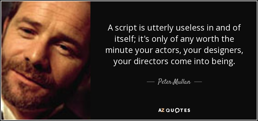 A script is utterly useless in and of itself; it's only of any worth the minute your actors, your designers, your directors come into being. - Peter Mullan
