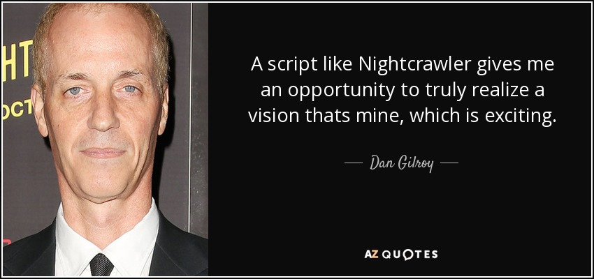 A script like Nightcrawler gives me an opportunity to truly realize a vision thats mine, which is exciting. - Dan Gilroy