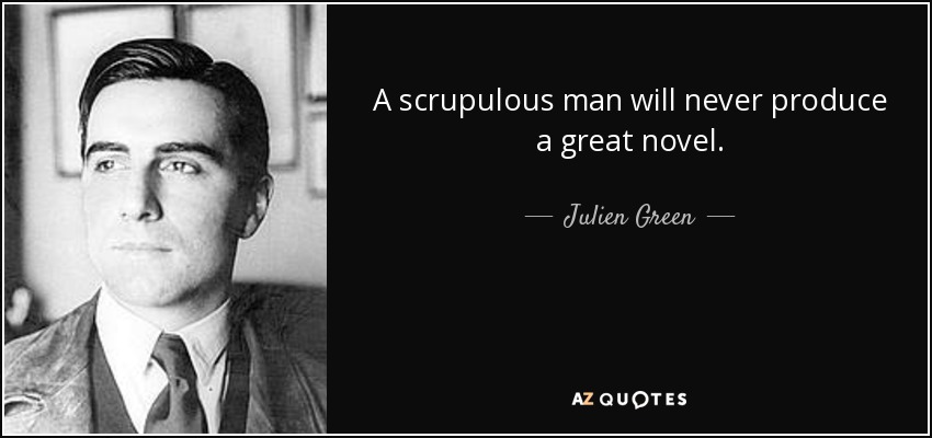 A scrupulous man will never produce a great novel. - Julien Green