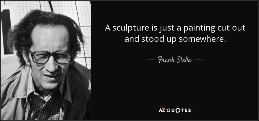 A sculpture is just a painting cut out and stood up somewhere. - Frank Stella