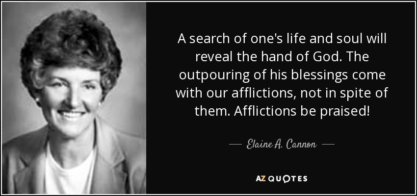 A search of one's life and soul will reveal the hand of God. The outpouring of his blessings come with our afflictions, not in spite of them. Afflictions be praised! - Elaine A. Cannon