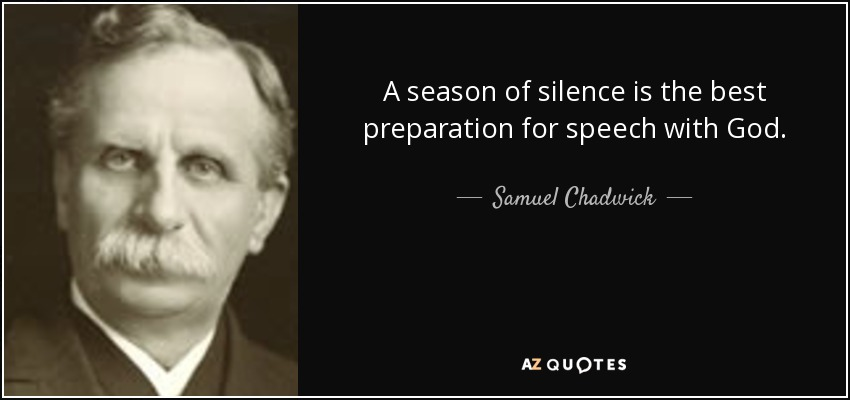 A season of silence is the best preparation for speech with God. - Samuel Chadwick