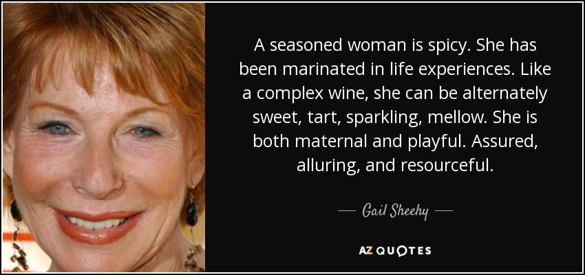 A seasoned woman is spicy. She has been marinated in life experiences. Like a complex wine, she can be alternately sweet, tart, sparkling, mellow. She is both maternal and playful. Assured, alluring, and resourceful. - Gail Sheehy