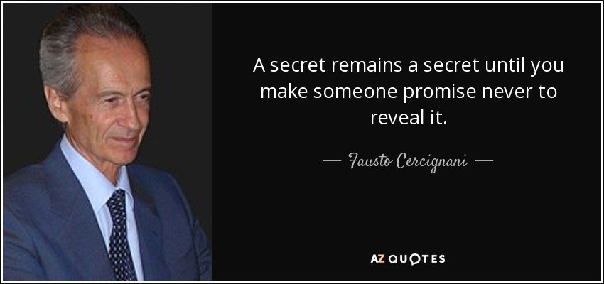 A secret remains a secret until you make someone promise never to reveal it. - Fausto Cercignani