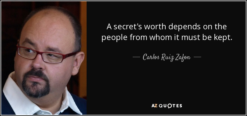 A secret's worth depends on the people from whom it must be kept. - Carlos Ruiz Zafon