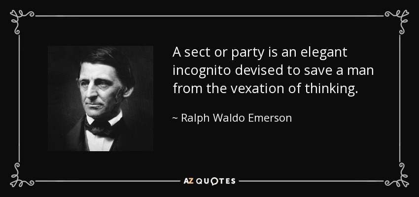 A sect or party is an elegant incognito devised to save a man from the vexation of thinking. - Ralph Waldo Emerson