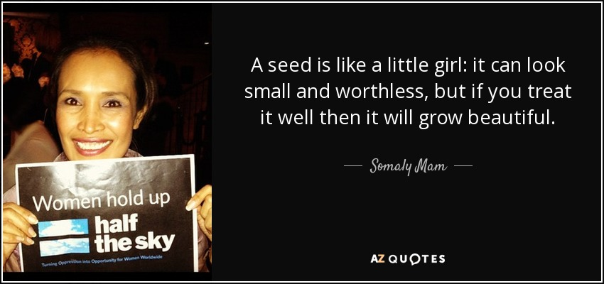 A seed is like a little girl: it can look small and worthless, but if you treat it well then it will grow beautiful. - Somaly Mam