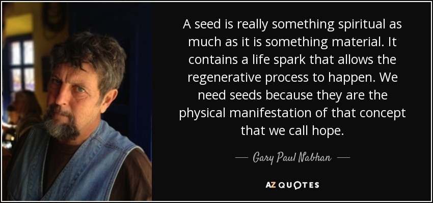A seed is really something spiritual as much as it is something material. It contains a life spark that allows the regenerative process to happen. We need seeds because they are the physical manifestation of that concept that we call hope. - Gary Paul Nabhan