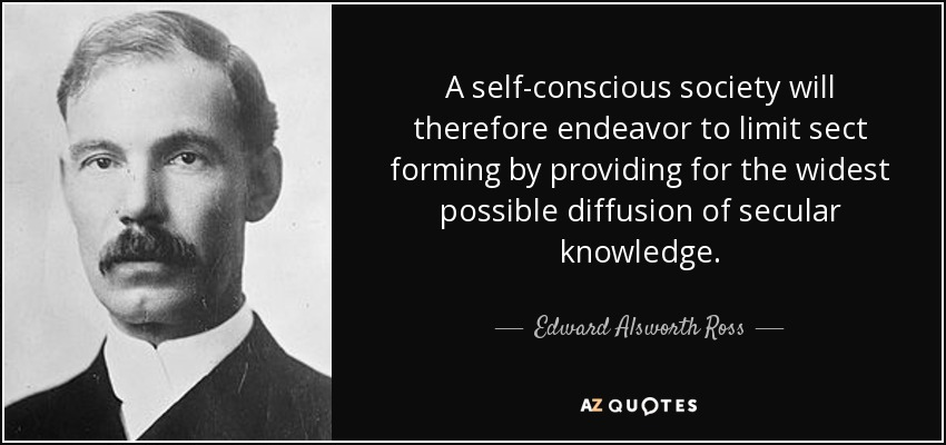 A self-conscious society will therefore endeavor to limit sect forming by providing for the widest possible diffusion of secular knowledge. - Edward Alsworth Ross
