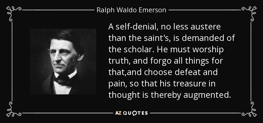 A self-denial, no less austere than the saint's, is demanded of the scholar. He must worship truth, and forgo all things for that,and choose defeat and pain, so that his treasure in thought is thereby augmented. - Ralph Waldo Emerson