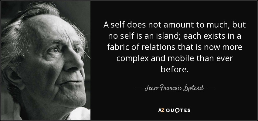 A self does not amount to much, but no self is an island; each exists in a fabric of relations that is now more complex and mobile than ever before. - Jean-Francois Lyotard
