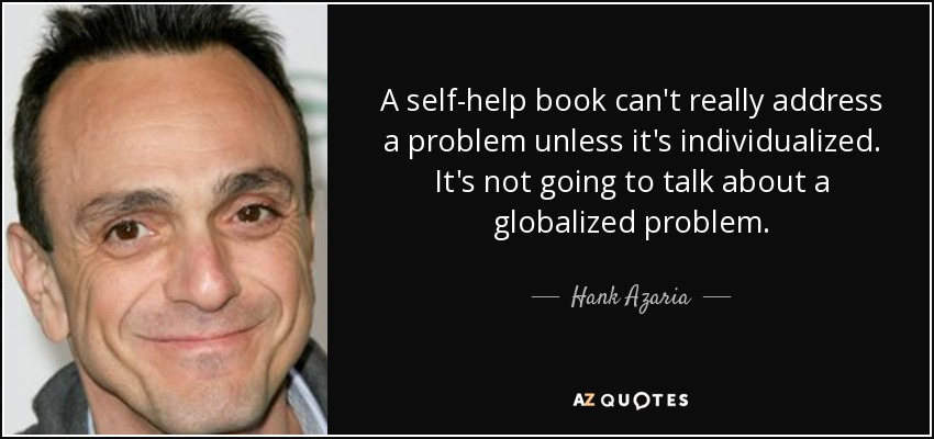 A self-help book can't really address a problem unless it's individualized. It's not going to talk about a globalized problem. - Hank Azaria