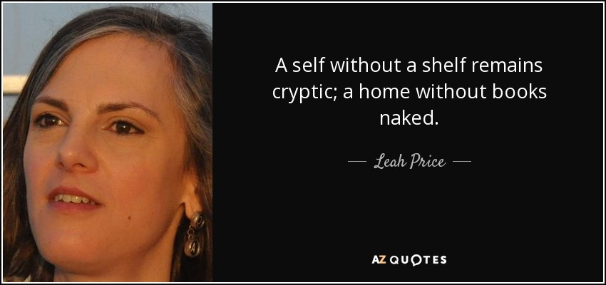 A self without a shelf remains cryptic; a home without books naked. - Leah Price